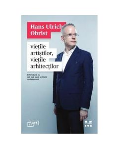 Vietile artistilor, vietile arhitectilor - Hans Ulrich Obrist