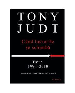 Cand lucrurile se schimba - Eseuri 1995-2010 - Tony Judt