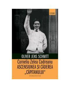 Corneliu Zelea Codreanu. Ascensiunea si caderea Capitanului - Oliver Jens Schmitt