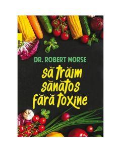 Sa traim sanatos fara toxine - Robert Morse