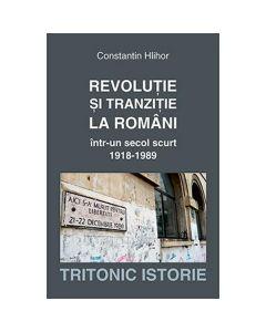 Revolutie si tranzitie la romani intr-un secol scurt 1918-1989 - Constantin Hlihor