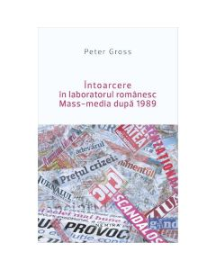 Intoarcere In Laboratorul Romanesc Mass-Media Dupa 1989 - Peter Gross